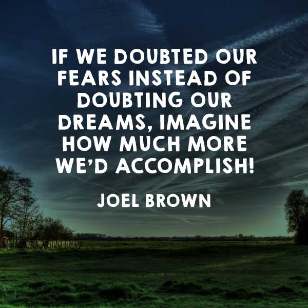 If we doubted our fears instead of doubting our dreams, imagine how much more we'd accomplish!